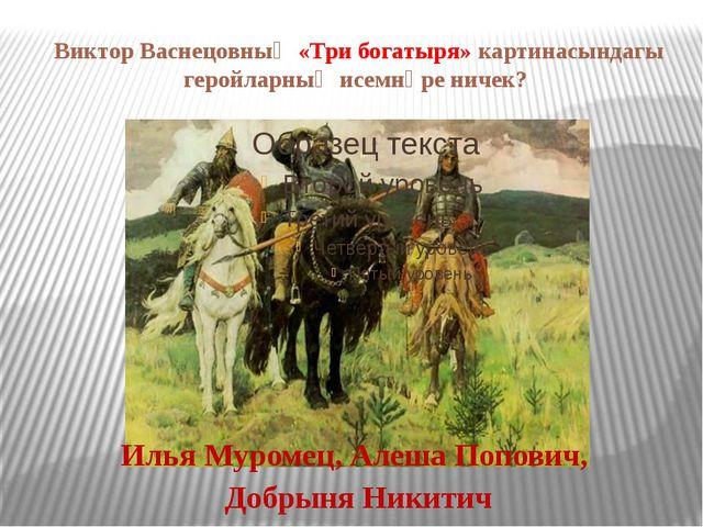 Виктор Васнецовның «Три богатыря» картинасындагы геройларның исемнәре ничек?...