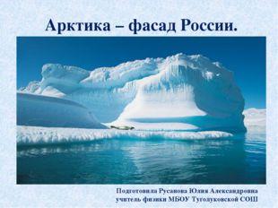 Арктика – фасад России. Подготовила Русанова Юлия Александровна учитель физик