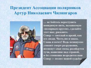 Президент Ассоциации полярников Артур Николаевич Чилингаров … небойтесь пере