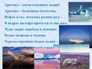 Арктика – земля холодных льдин! Арктика – бесценные богатства. Нефть и газ,