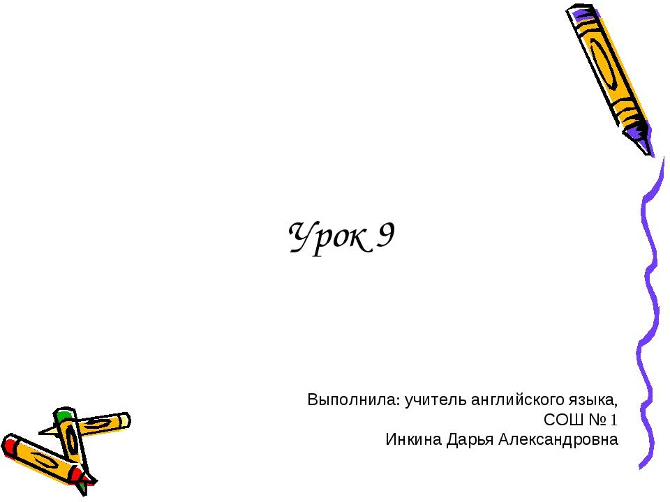 Урок 9 Выполнила: учитель английского языка, СОШ № 1 Инкина Дарья Александровна