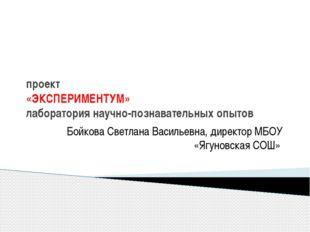 проект «ЭКСПЕРИМЕНТУМ» лаборатория научно-познавательных опытов Бойкова Светл