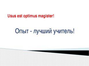 Usus est optimus magister! Опыт - лучший учитель!