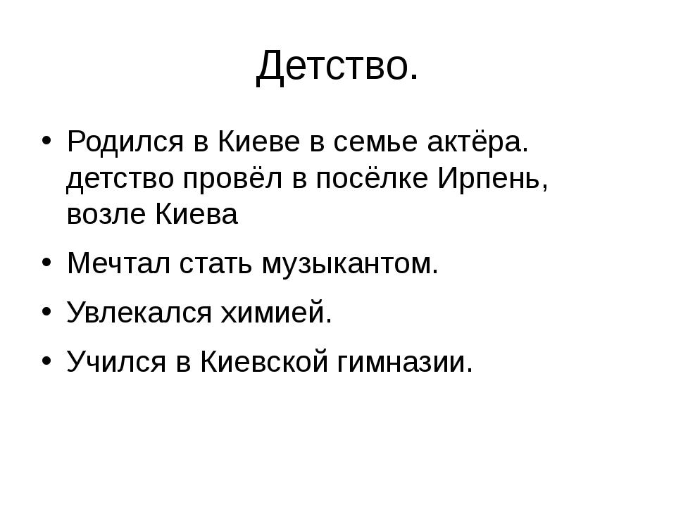 Детство. Родился в Киеве в семье актёра. детство провёл в посёлке Ирпень, воз...