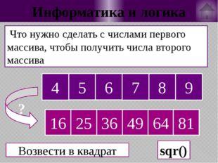 Информатика и логика Что нужно сделать с числами первого массива, чтобы получ