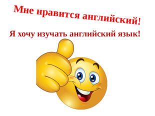 Мне нравится английский! Я хочу изучать английский язык!