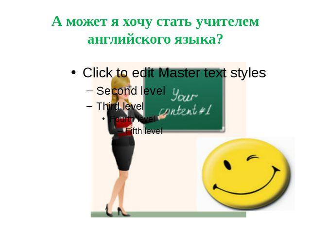 А может я хочу стать учителем английского языка?