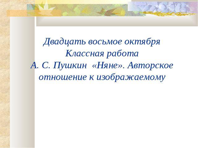 Двадцать восьмое октября Классная работа А. С. Пушкин «Няне». Авторское отнош...