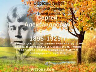 Сергей Александрович Есенин 1895-1925гг Презентацию подготовила учитель русск