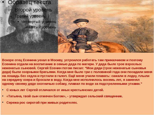 Вскоре отец Есенина уехал в Москву, устроился работать там приказчиком и поэт...