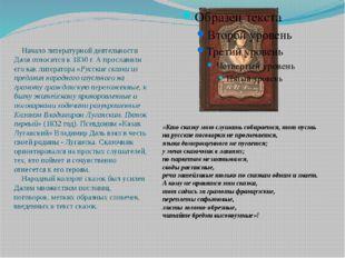 Начало литературной деятельности Даля относится к 1830 г. А прославили его к