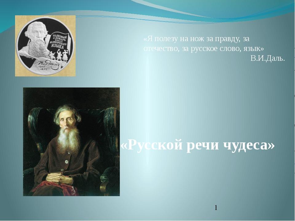 «Русской речи чудеса» «Я полезу на нож за правду, за отечество, за русское сл...