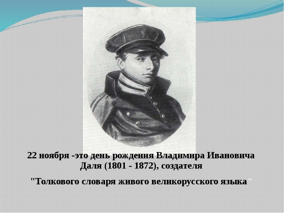 22 ноября -это день рождения Владимира Ивановича Даля (1801 - 1872), создател...