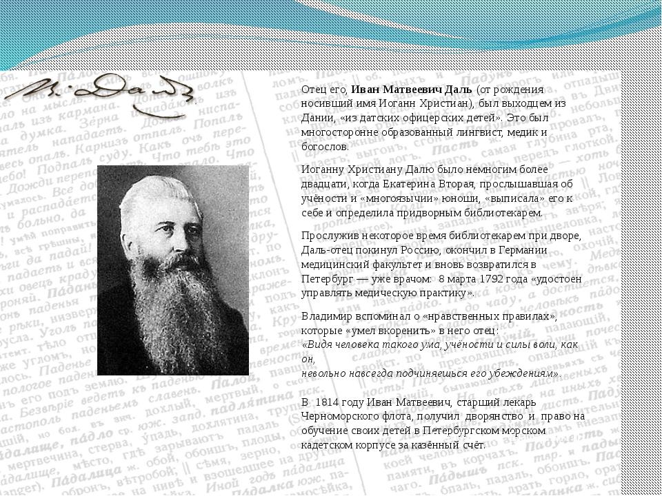 Отец его, Иван Матвеевич Даль (от рождения носивший имя Иоганн Христиан), был...