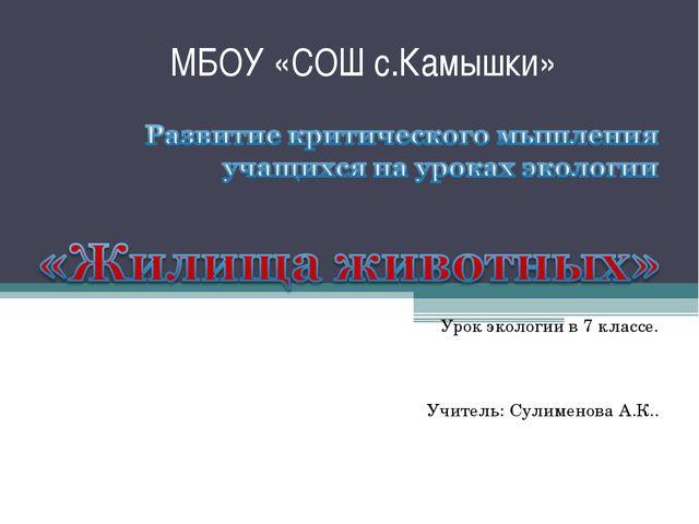 МБОУ «СОШ с.Камышки» Урок экологии в 7 классе. Учитель: Сулименова А.К..