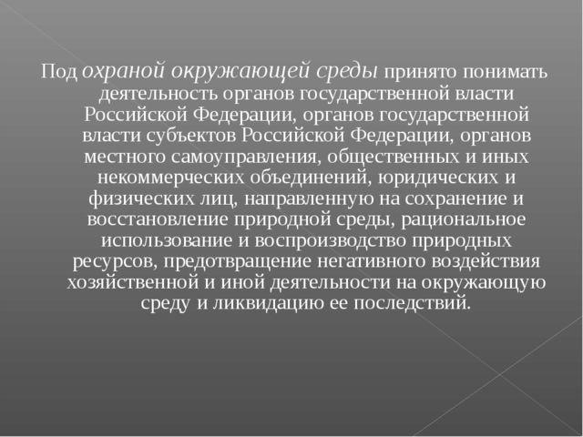 Подохраной окружающей средыпринято понимать деятельность органов государств...
