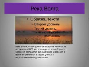Река Волга Река Волга, самая длинная в Европе, тянется на протяжении 3530 км,