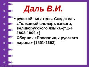 Даль В.И. русский писатель. Создатель «Толковый словарь живого, великорусског