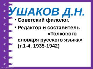 УШАКОВ Д.Н. Советский филолог. Редактор и составитель «Толкового словаря русс