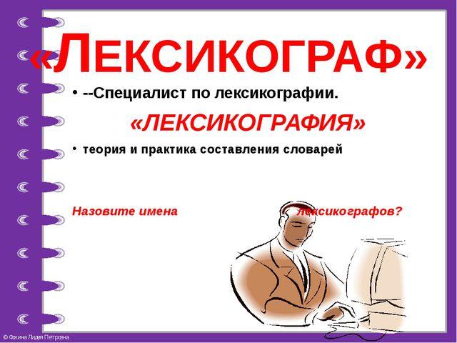 «ЛЕКСИКОГРАФ» --Специалист по лексикографии. «ЛЕКСИКОГРАФИЯ» теория и практик...