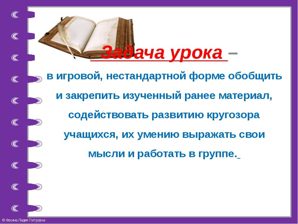 Задача урока – в игровой, нестандартной форме обобщить и закрепить изученный...