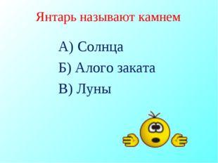 Янтарь называют камнем А) Солнца Б) Алого заката В) Луны