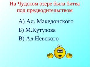 На Чудском озере была битва под предводительством А) Ал. Македонского Б) М.Ку