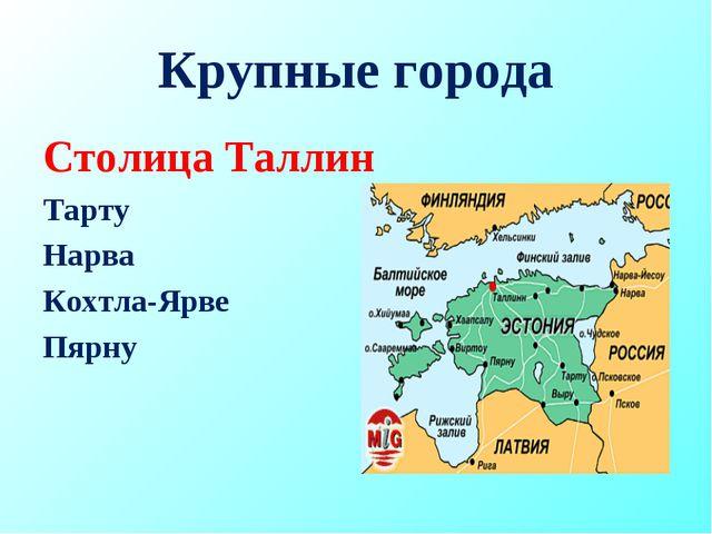 Крупные города Столица Таллин Тарту Нарва Кохтла-Ярве Пярну