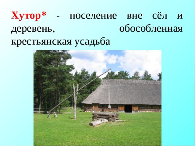 Хутор* - поселение вне сёл и деревень, обособленная крестьянская усадьба