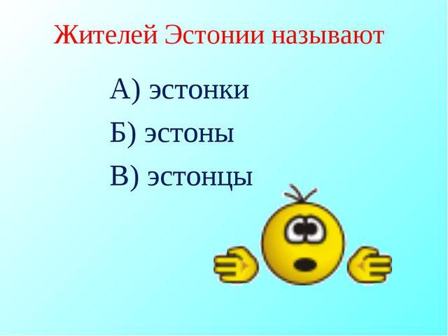 Жителей Эстонии называют А) эстонки Б) эстоны В) эстонцы