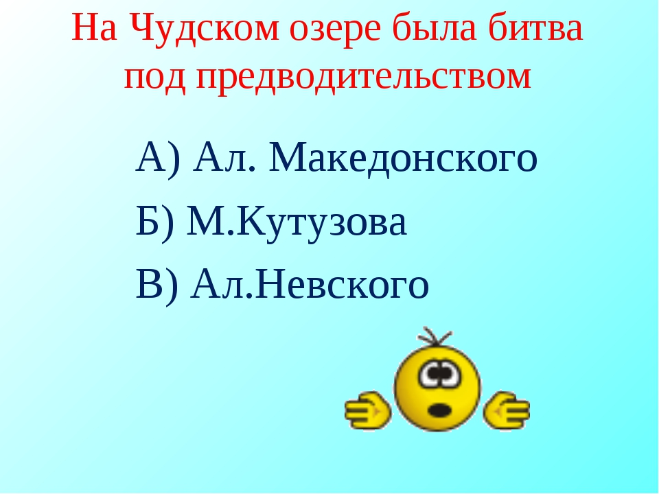 На Чудском озере была битва под предводительством А) Ал. Македонского Б) М.Ку...