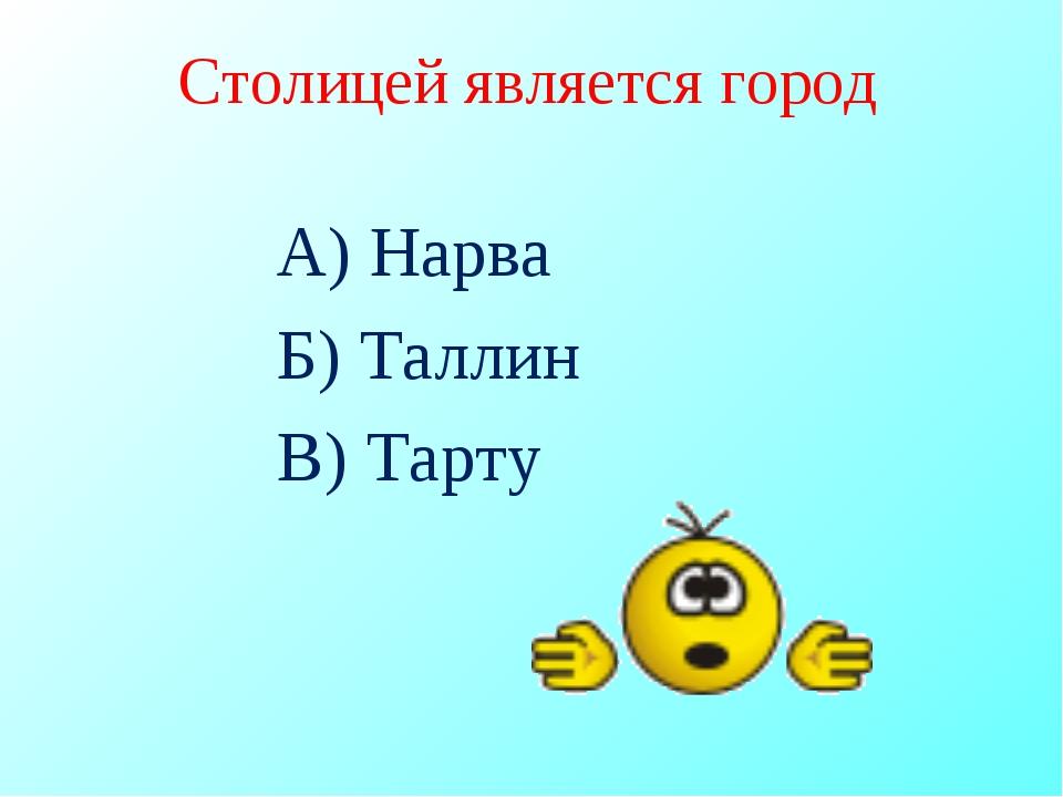 Столицей является город А) Нарва Б) Таллин В) Тарту
