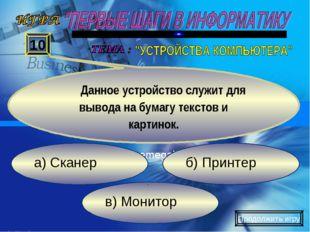 в) Монитор б) Принтер а) Сканер 10 Данное устройство служит для вывода на бум