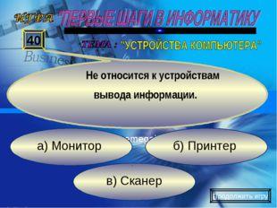 в) Сканер б) Принтер а) Монитор 40 Не относится к устройствам вывода информац