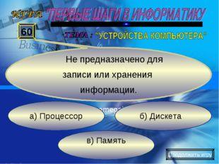 в) Память б) Дискета а) Процессор 60 Не предназначено для записи или хранения