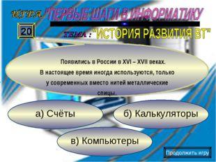 в) Компьютеры б) Калькуляторы а) Счёты 20 Появились в России в XVI – XVII век