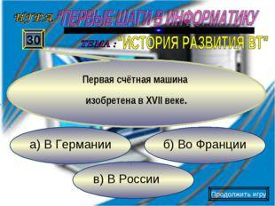 в) В России б) Во Франции а) В Германии 30 Первая счётная машина изобретена в