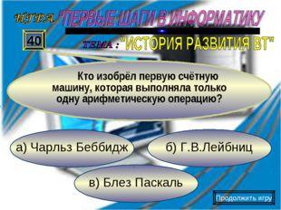 в) Блез Паскаль б) Г.В.Лейбниц а) Чарльз Беббидж 40 Кто изобрёл первую счётну