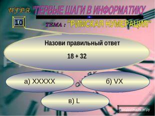 в) L б) VX а) XXXXX 10 Назови правильный ответ 18 + 32 Продолжить игру
