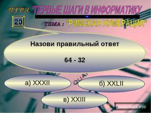 в) XXIII б) XXLII а) XXXII 20 Назови правильный ответ 64 - 32 Продолжить игру