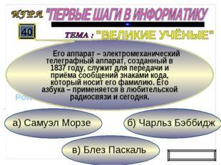 в) Блез Паскаль б) Чарльз Бэббидж а) Самуэл Морзе 40 Его аппарат – электромех
