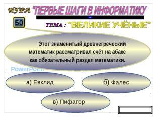 в) Пифагор б) Фалес а) Евклид 50 Этот знаменитый древнегреческий математик ра