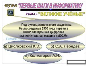 в) Колмагоров А.Н. б) С.А. Лебедев а) Циолковский К.Э. 60 Под руководством эт