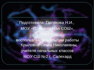 Подготовила: Полякова Н.И., МОУ «Плехановская СОШ», 2007 г., воспользовалась