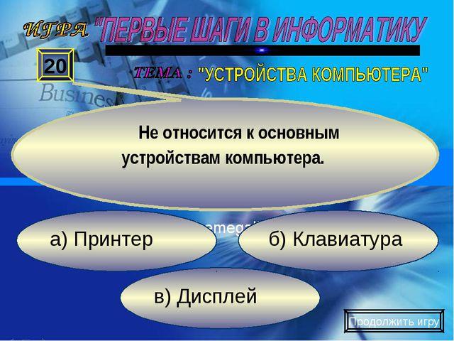 в) Дисплей б) Клавиатура а) Принтер 20 Не относится к основным устройствам ко...