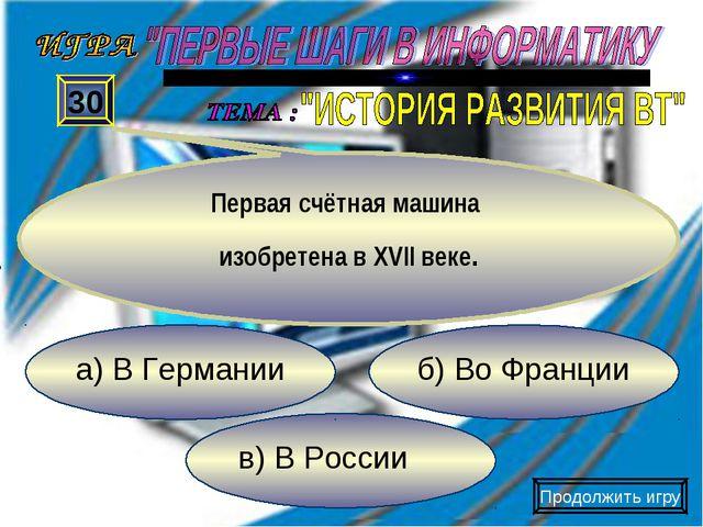 в) В России б) Во Франции а) В Германии 30 Первая счётная машина изобретена в...