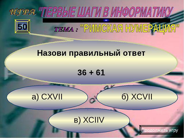 в) XCIIV б) XCVII а) CXVII 50 Назови правильный ответ 36 + 61 Продолжить игру