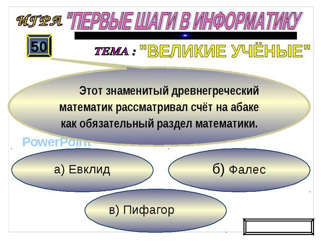 в) Пифагор б) Фалес а) Евклид 50 Этот знаменитый древнегреческий математик ра...