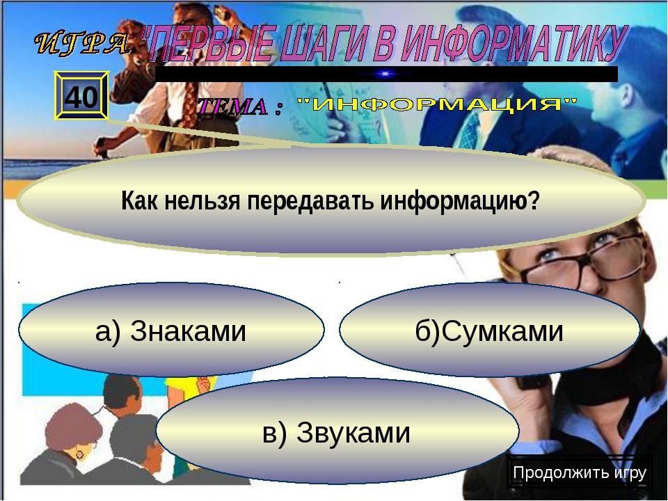 а) Знаками в) Звуками б)Сумками 40 Как нельзя передавать информацию? Продолжи...