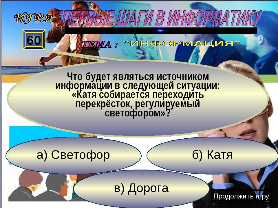 в) Дорога б) Катя а) Светофор 60 Что будет являться источником информации в с...